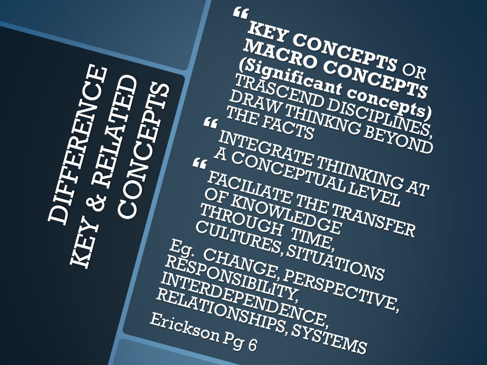 DIFFERENCE KEY & RELATED CONCEPTS  KEY CONCEPTS OR MACRO CONCEPTS (Significant concepts) TRASCEND DISCIPLINES, DRAW THINKNG BEYOND THE FACTS  INTEGR