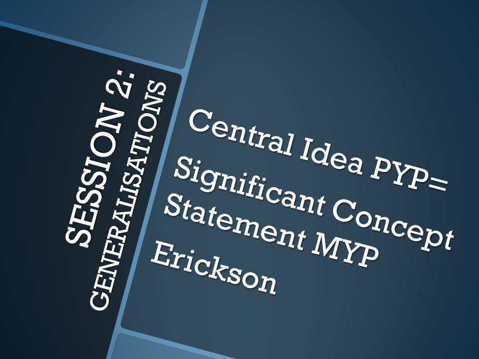 SESSION 2: GENERALISATIONS Central Idea PYP= Significant Concept Statement MYP Erickson