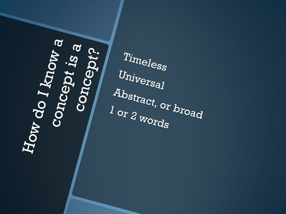 How do I know a concept is a concept TimelessUniversal Abstract, or broad 1 or 2 words