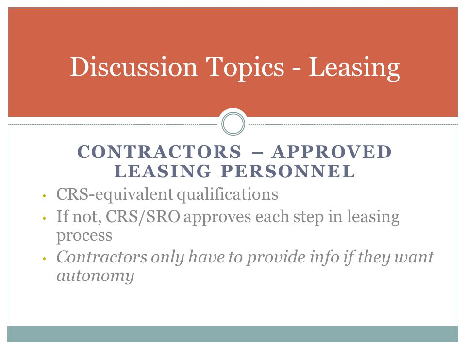 CONTRACTORS – APPROVED LEASING PERSONNEL CRS-equivalent qualifications If not, CRS/SRO approves each step in leasing process Contractors only have to