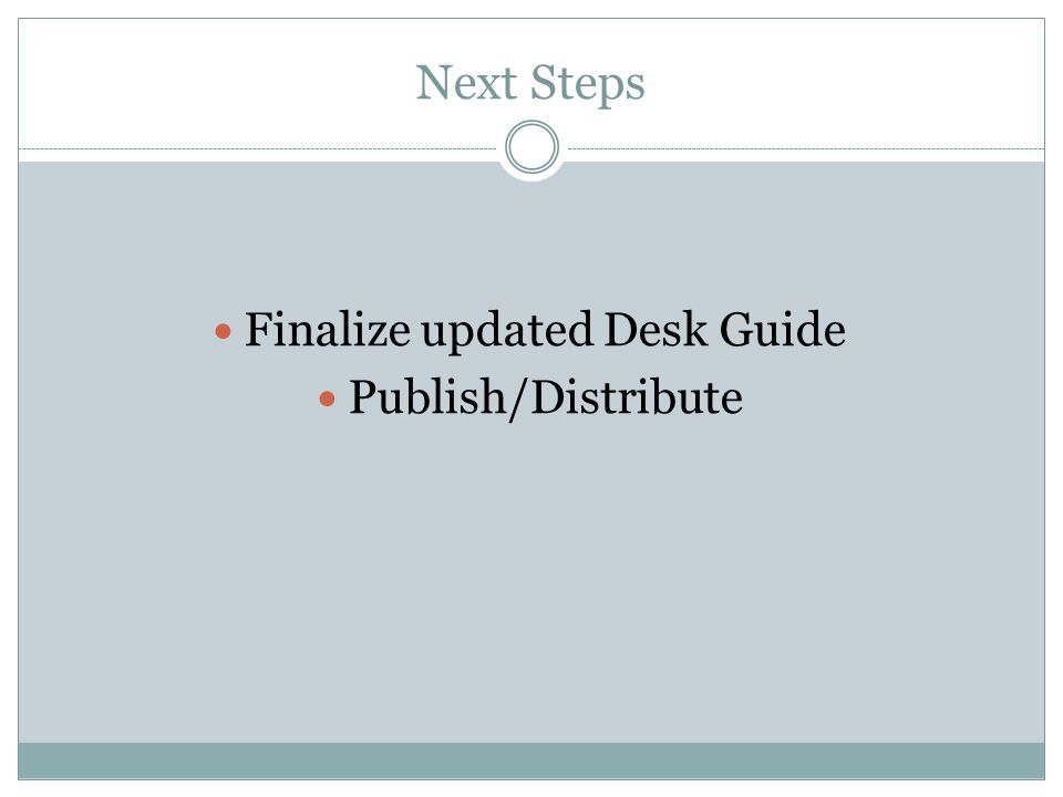 Next Steps Finalize updated Desk Guide Publish/Distribute