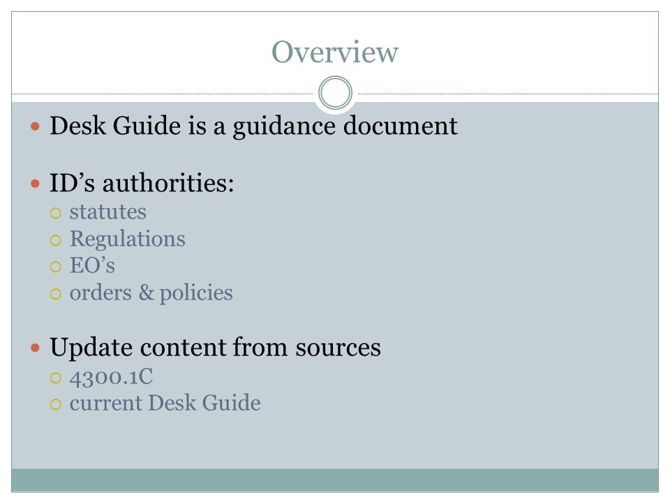 Overview Desk Guide is a guidance document ID's authorities:  statutes  Regulations  EO's  orders & policies Update content from sources  4300.1C