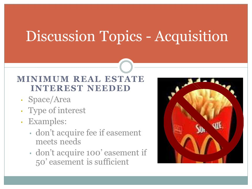 MINIMUM REAL ESTATE INTEREST NEEDED Space/Area Type of interest Examples: don't acquire fee if easement meets needs don't acquire 100' easement if 50'