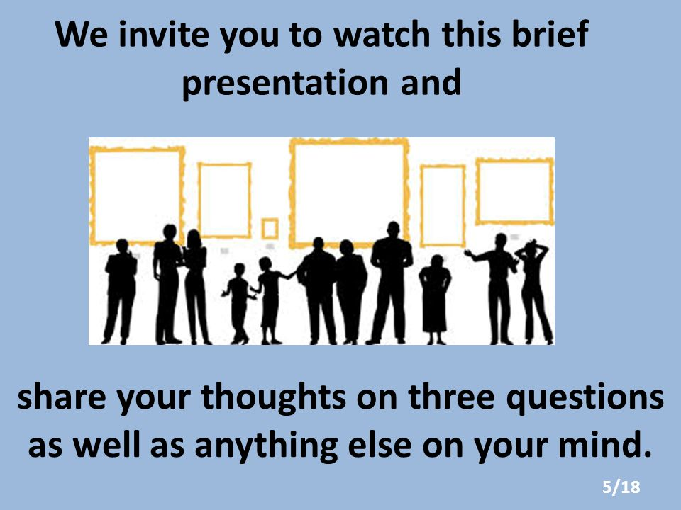 We invite you to watch this brief presentation and share your thoughts on three questions as well as anything else on your mind.