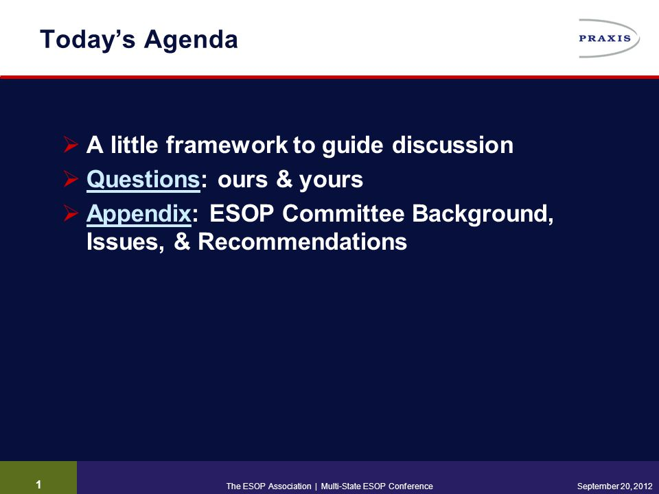 1 September 20, 2012 Today's Agenda  A little framework to guide discussion  Questions: ours & yours Questions  Appendix: ESOP Committee Background, Issues, & Recommendations Appendix The ESOP Association | Multi-State ESOP Conference