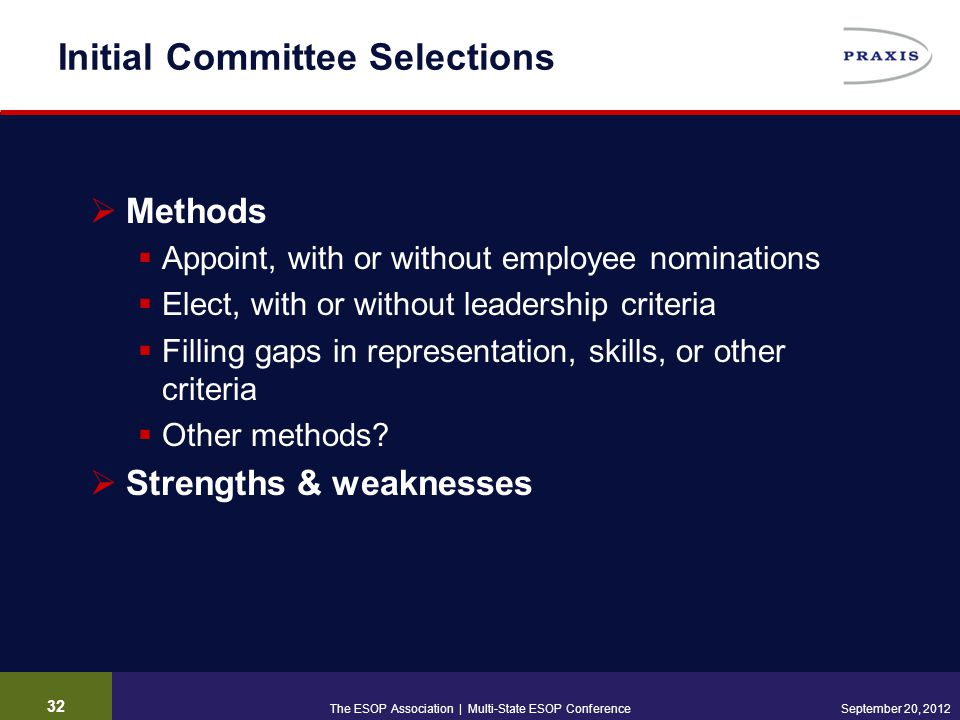 32 September 20, 2012 Initial Committee Selections  Methods  Appoint, with or without employee nominations  Elect, with or without leadership criteria  Filling gaps in representation, skills, or other criteria  Other methods.
