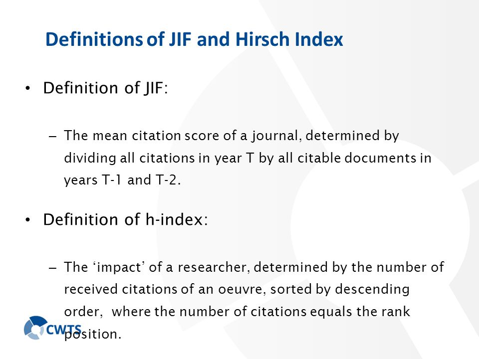 Definitions of JIF and Hirsch Index Definition of JIF: – The mean citation score of a journal, determined by dividing all citations in year T by all citable documents in years T-1 and T-2.