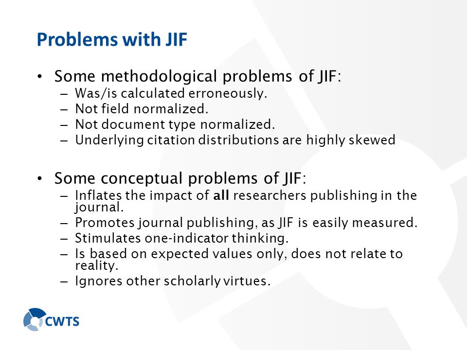 Problems with JIF Some methodological problems of JIF: – Was/is calculated erroneously.