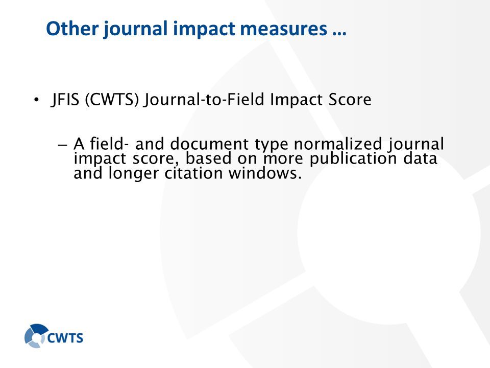 Other journal impact measures … JFIS (CWTS) Journal-to-Field Impact Score – A field- and document type normalized journal impact score, based on more publication data and longer citation windows.