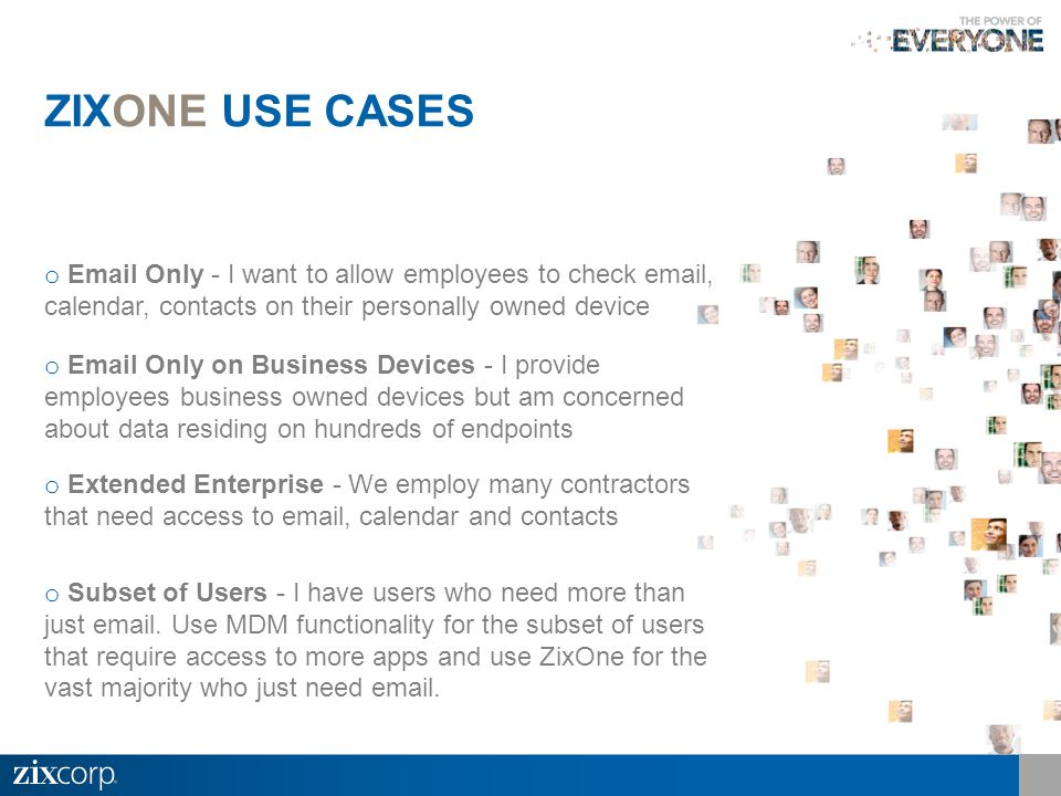 o Email Only - I want to allow employees to check email, calendar, contacts on their personally owned device o Email Only on Business Devices - I provide employees business owned devices but am concerned about data residing on hundreds of endpoints o Extended Enterprise - We employ many contractors that need access to email, calendar and contacts o Subset of Users - I have users who need more than just email.