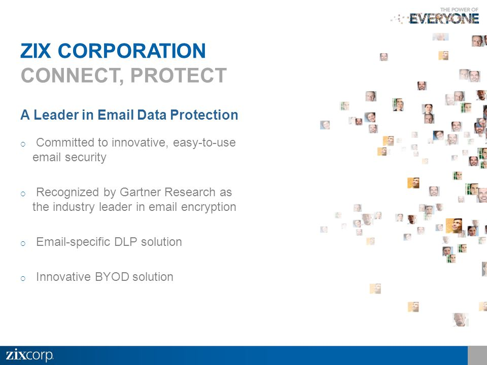 A Leader in Email Data Protection  Committed to innovative, easy-to-use email security  Recognized by Gartner Research as the industry leader in email encryption  Email-specific DLP solution  Innovative BYOD solution ZIX CORPORATION CONNECT, PROTECT