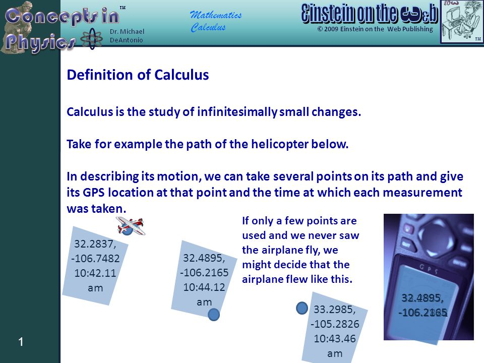 Mathematics Calculus 1 Definition of Calculus Calculus is the study of infinitesimally small changes. Take for example the path of the helicopter belo