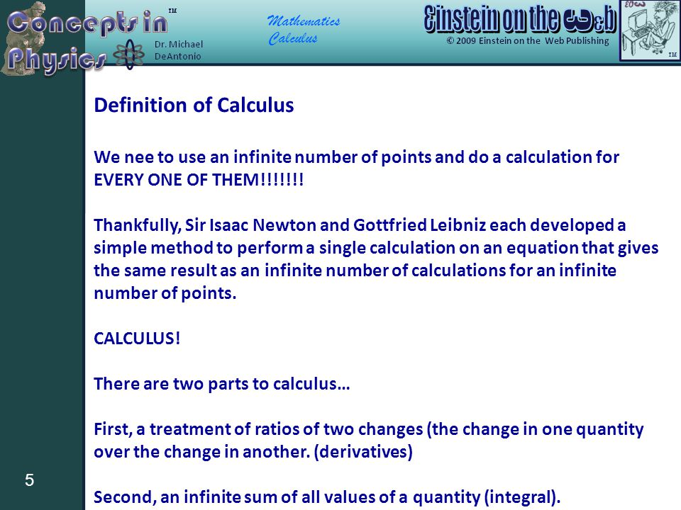 Mathematics Calculus 5 Definition of Calculus We nee to use an infinite number of points and do a calculation for EVERY ONE OF THEM!!!!!!! Thankfully,