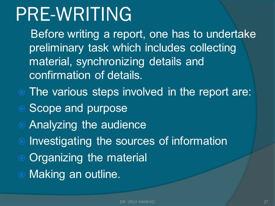 PRE-WRITING Before writing a report, one has to undertake preliminary task which includes collecting material, synchronizing details and confirmation of details.