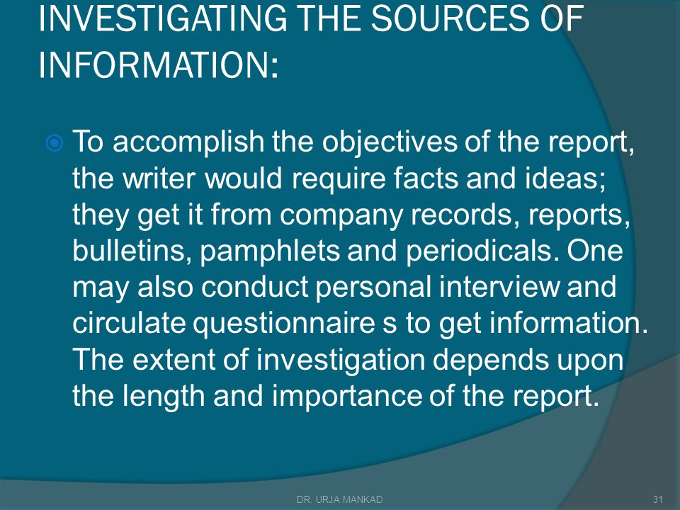 INVESTIGATING THE SOURCES OF INFORMATION:  To accomplish the objectives of the report, the writer would require facts and ideas; they get it from company records, reports, bulletins, pamphlets and periodicals.