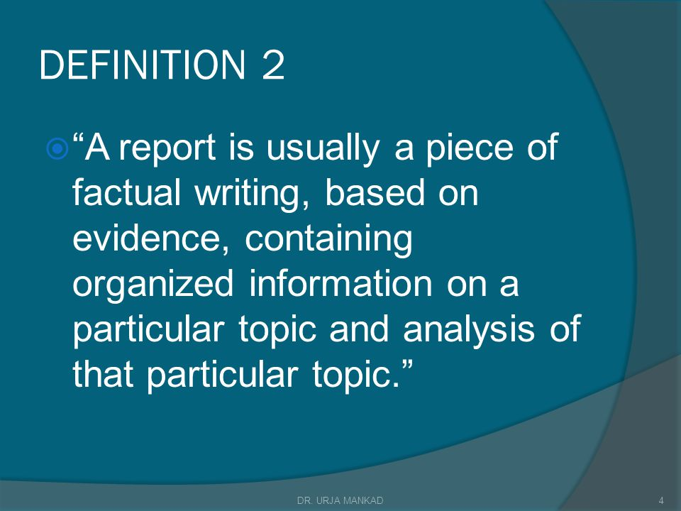 DEFINITION 2  A report is usually a piece of factual writing, based on evidence, containing organized information on a particular topic and analysis of that particular topic. 4DR.