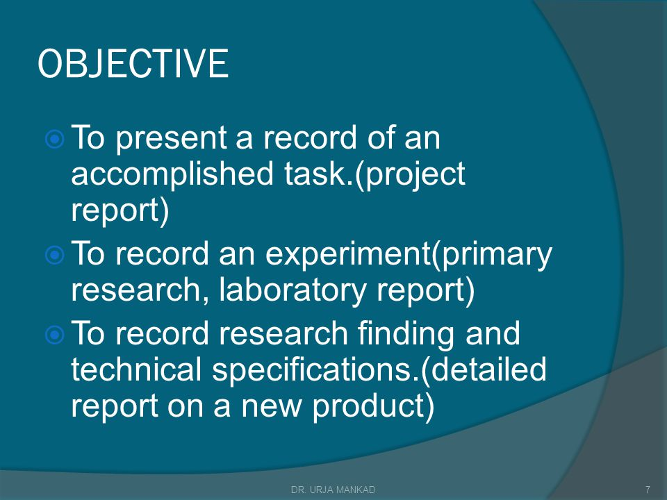 OBJECTIVE  To present a record of an accomplished task.(project report)  To record an experiment(primary research, laboratory report)  To record research finding and technical specifications.(detailed report on a new product) 7DR.