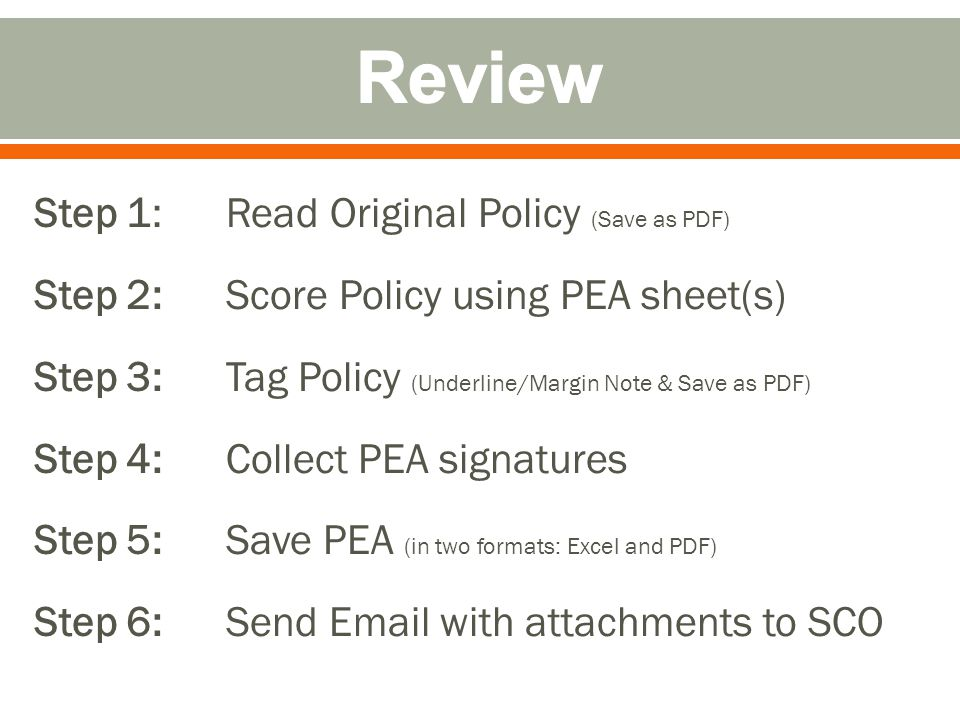 Step 1: Read Original Policy (Save as PDF) Step 2: Score Policy using PEA sheet(s) Step 3: Tag Policy (Underline/Margin Note & Save as PDF) Step 4: Collect PEA signatures Step 5: Save PEA (in two formats: Excel and PDF) Step 6: Send Email with attachments to SCO