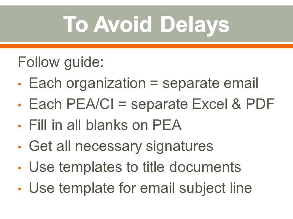 Follow guide: Each organization = separate email Each PEA/CI = separate Excel & PDF Fill in all blanks on PEA Get all necessary signatures Use templates to title documents Use template for email subject line