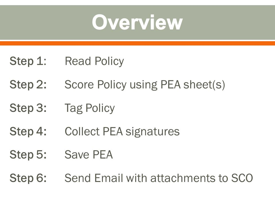 Step 1: Read Policy Step 2: Score Policy using PEA sheet(s) Step 3: Tag Policy Step 4: Collect PEA signatures Step 5: Save PEA Step 6: Send Email with attachments to SCO