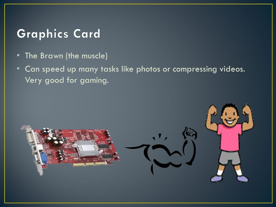 The Brawn (the muscle) Can speed up many tasks like photos or compressing videos. Very good for gaming.