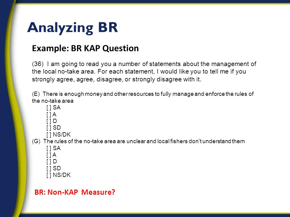 Analyzing BR Example: BR KAP Question (36) I am going to read you a number of statements about the management of the local no-take area.