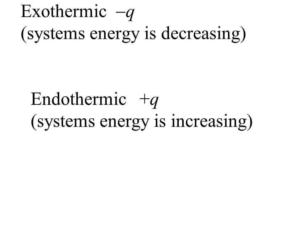Exothermic  q (systems energy is decreasing) Endothermic +q (systems energy is increasing)