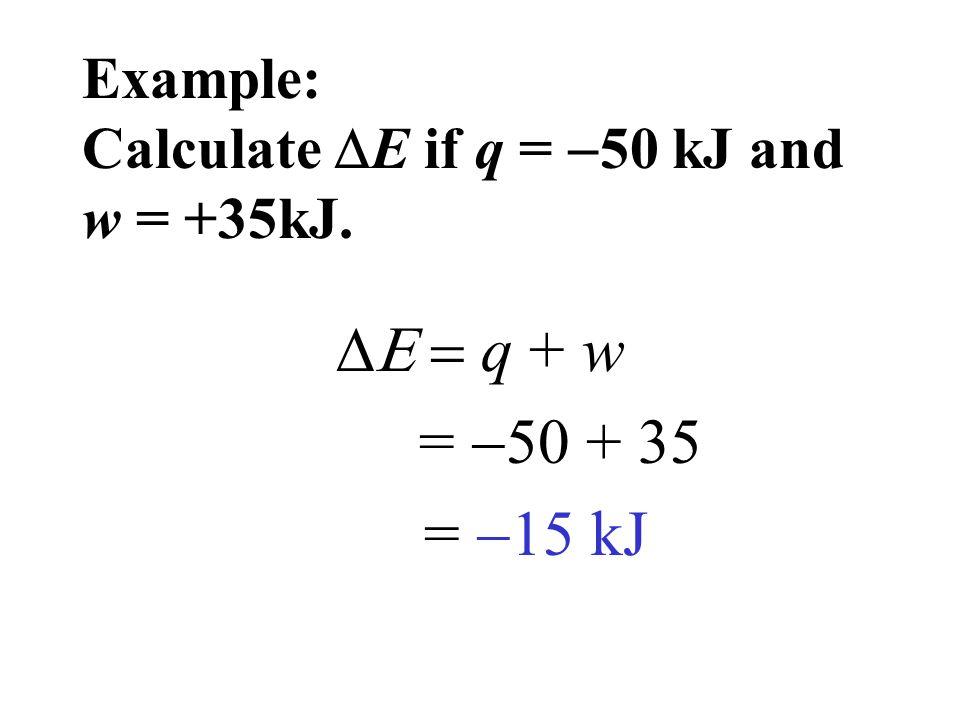 Example: Calculate  E if q =  50 kJ and w = +35kJ.  q + w =  50 + 35 =  15 kJ