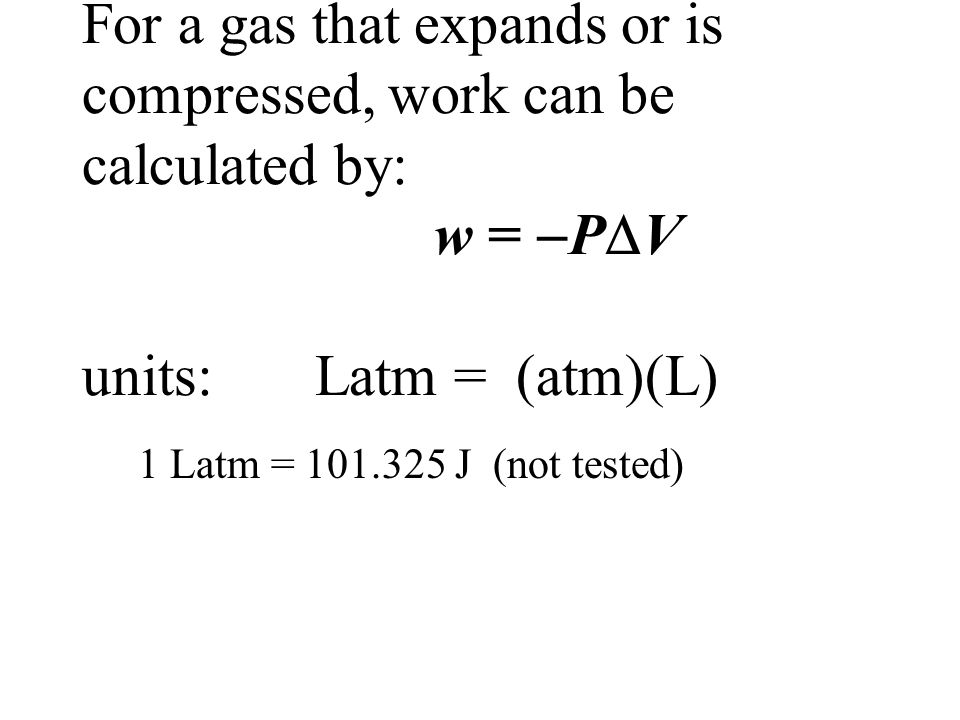 For a gas that expands or is compressed, work can be calculated by: w =  P  V units: Latm = (atm)(L) 1 Latm = 101.325 J (not tested)