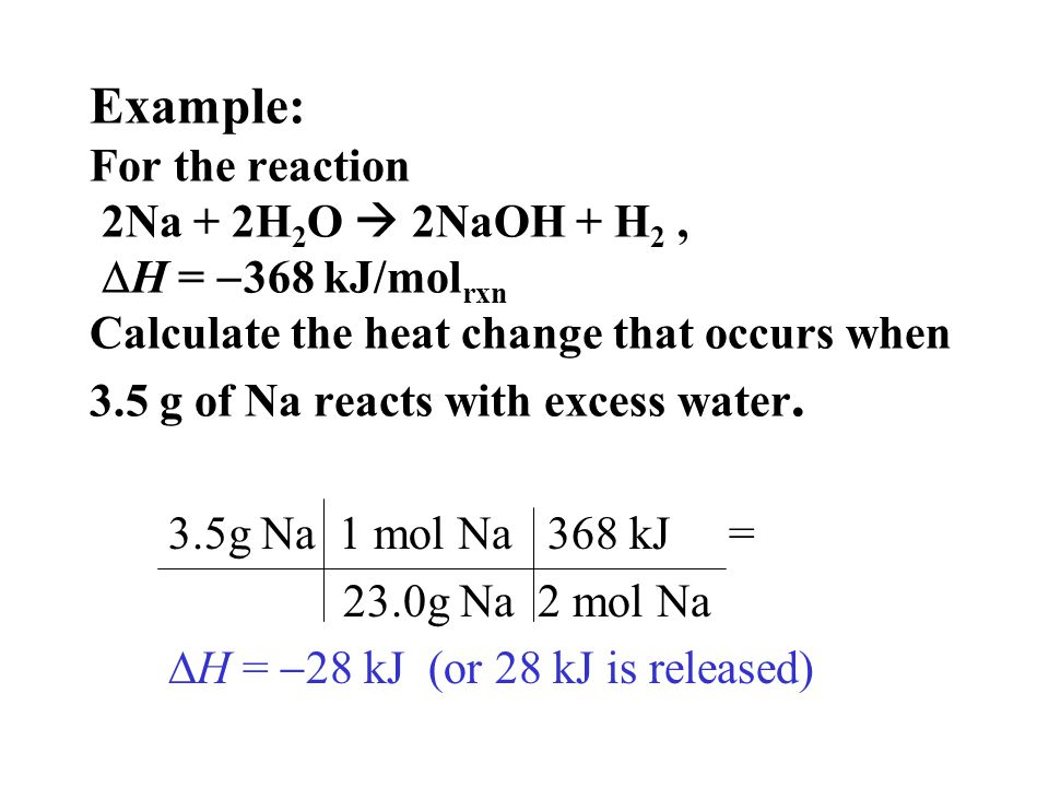 Example: For the reaction 2Na + 2H 2 O  2NaOH + H 2,  H =  368 kJ/mol rxn Calculate the heat change that occurs when 3.5 g of Na reacts with excess water.