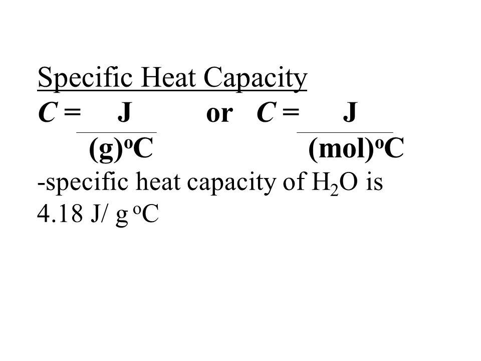 Specific Heat Capacity C = J or C = J (g) o C (mol) o C -specific heat capacity of H 2 O is 4.18 J/ g o C