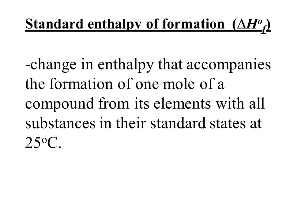 Standard enthalpy of formation (  H o f ) -change in enthalpy that accompanies the formation of one mole of a compound from its elements with all substances in their standard states at 25 o C.
