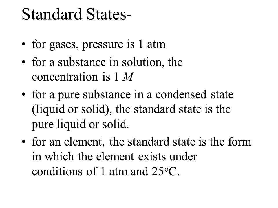 Standard States- for gases, pressure is 1 atm for a substance in solution, the concentration is 1 M for a pure substance in a condensed state (liquid or solid), the standard state is the pure liquid or solid.