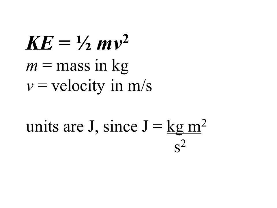 KE = ½ mv 2 m = mass in kg v = velocity in m/s units are J, since J = kg m 2 s 2