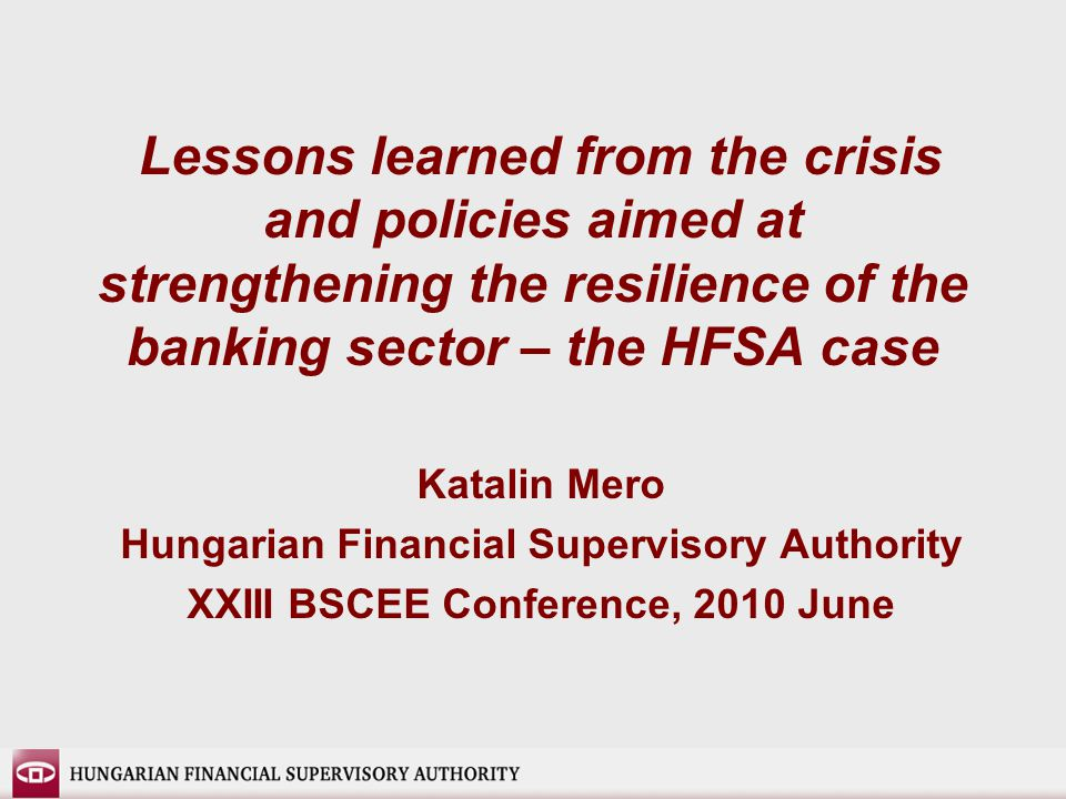 Lessons learned from the crisis and policies aimed at strengthening the resilience of the banking sector – the HFSA case Katalin Mero Hungarian Financial Supervisory Authority XXIII BSCEE Conference, 2010 June