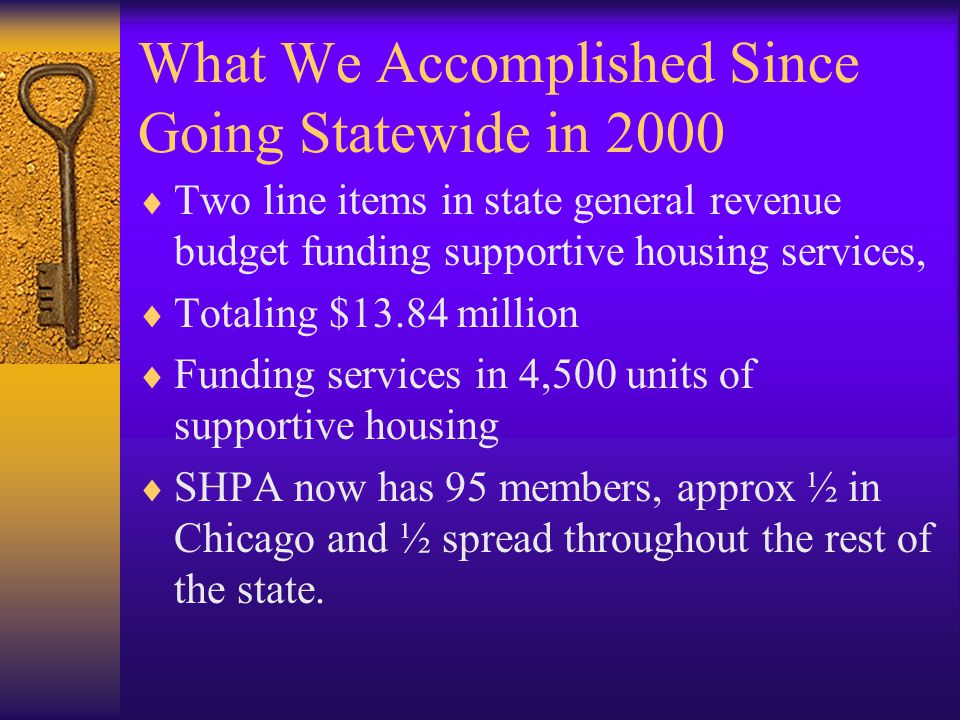 What We Accomplished Since Going Statewide in 2000  Two line items in state general revenue budget funding supportive housing services,  Totaling $13.84 million  Funding services in 4,500 units of supportive housing  SHPA now has 95 members, approx ½ in Chicago and ½ spread throughout the rest of the state.