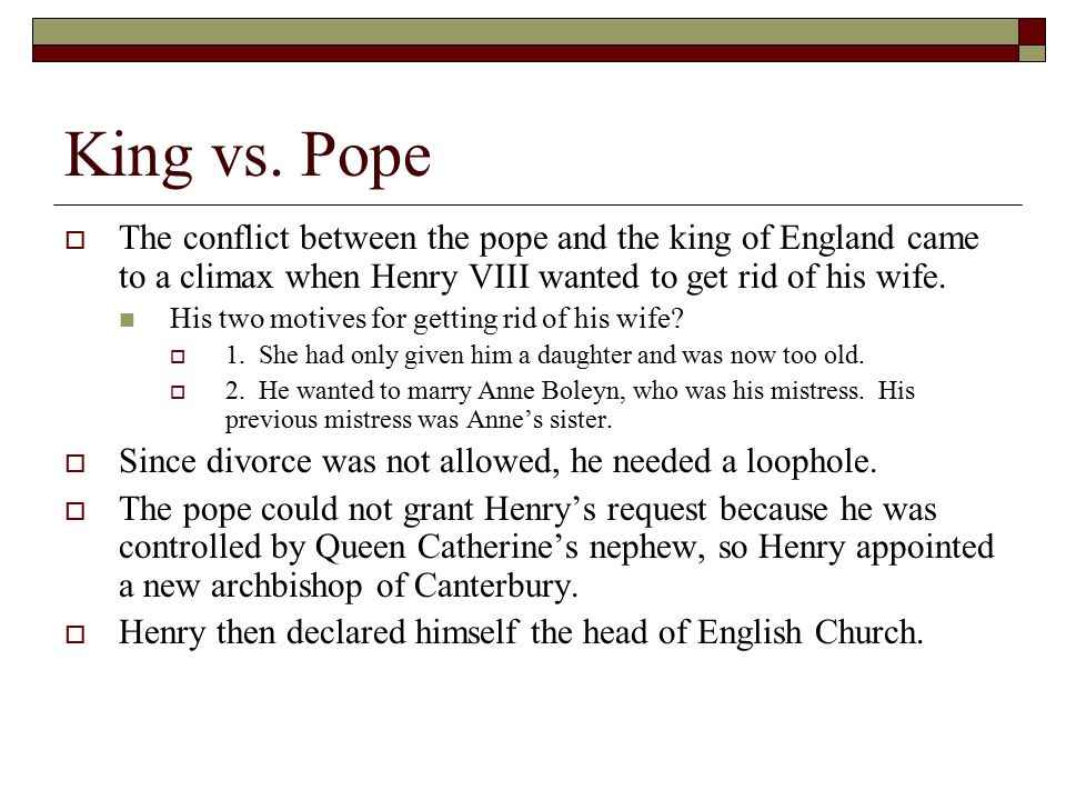 King vs. Pope  The conflict between the pope and the king of England came to a climax when Henry VIII wanted to get rid of his wife. His two motives