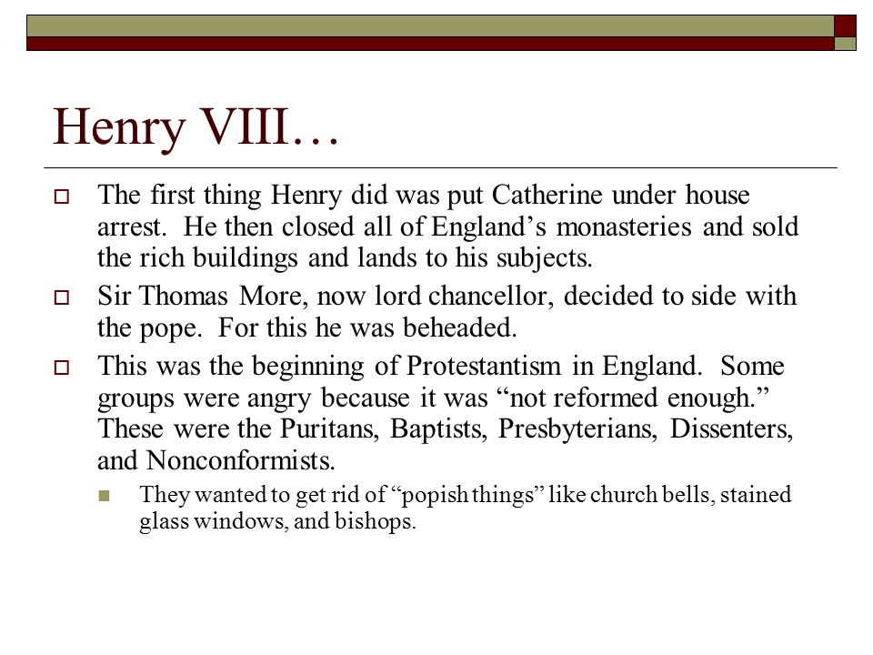Henry VIII…  The first thing Henry did was put Catherine under house arrest. He then closed all of England's monasteries and sold the rich buildings