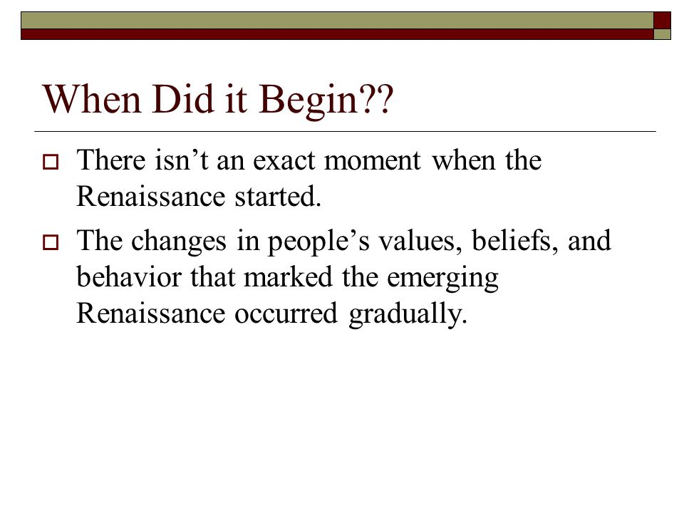 When Did it Begin??  There isn't an exact moment when the Renaissance started.  The changes in people's values, beliefs, and behavior that marked th