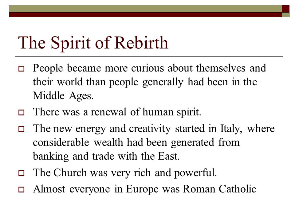 The Spirit of Rebirth  People became more curious about themselves and their world than people generally had been in the Middle Ages.  There was a r