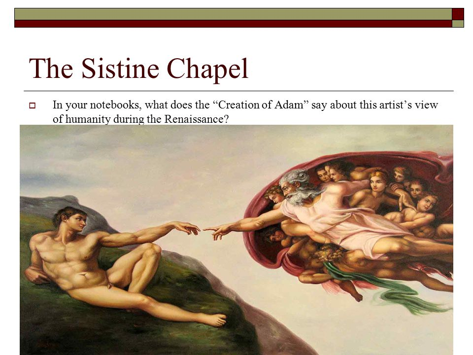 """The Sistine Chapel  In your notebooks, what does the """"Creation of Adam"""" say about this artist's view of humanity during the Renaissance?"""