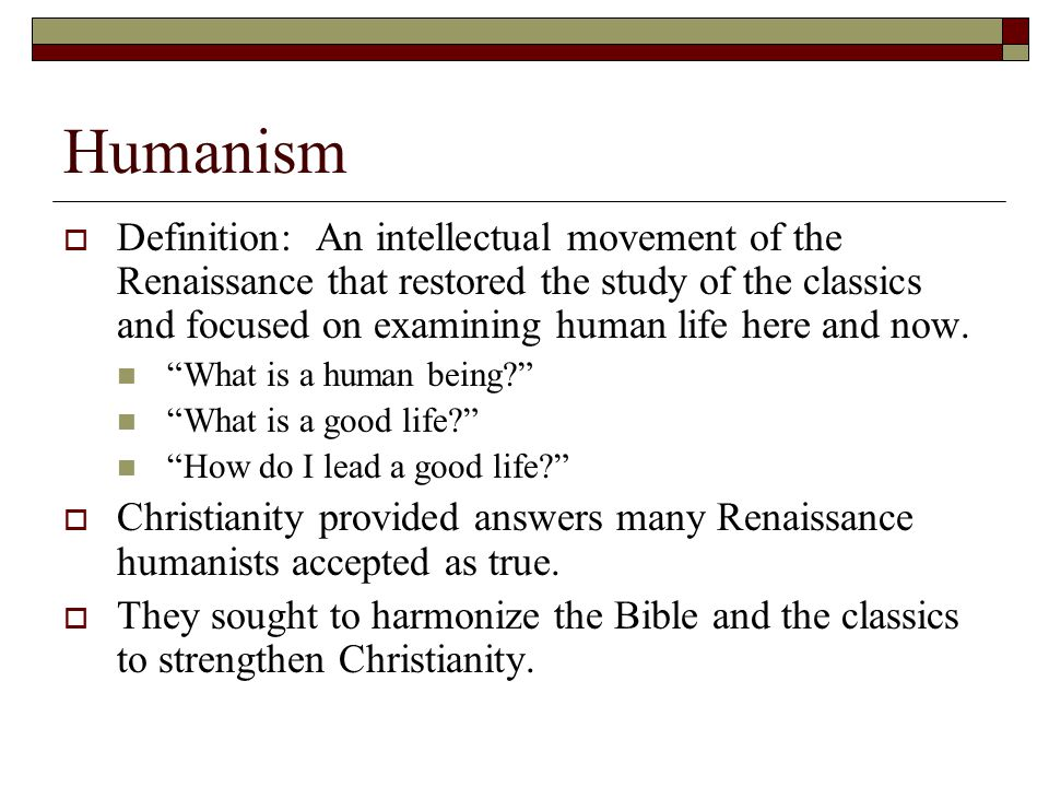 Humanism  Definition: An intellectual movement of the Renaissance that restored the study of the classics and focused on examining human life here an
