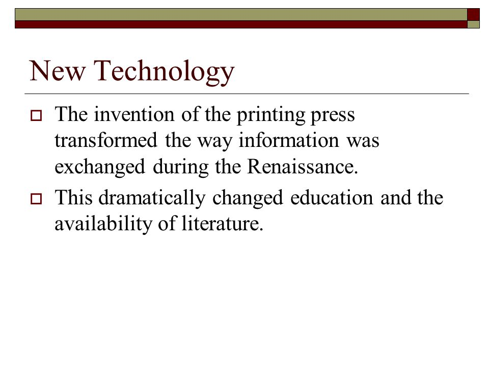 New Technology  The invention of the printing press transformed the way information was exchanged during the Renaissance.  This dramatically changed