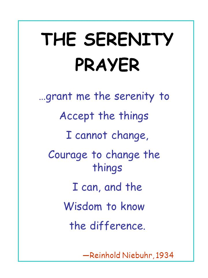 THE SERENITY PRAYER …grant me the serenity to Accept the things I cannot change, Courage to change the things I can, and the Wisdom to know the differ