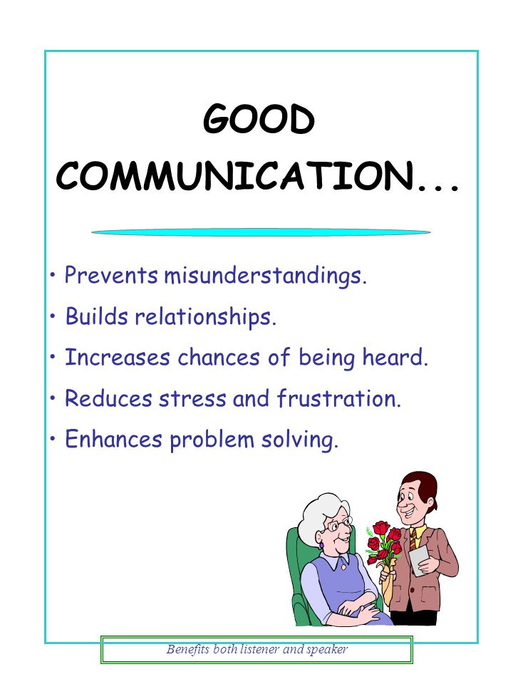 GOOD COMMUNICATION... Benefits both listener and speaker Prevents misunderstandings. Builds relationships. Increases chances of being heard. Reduces s