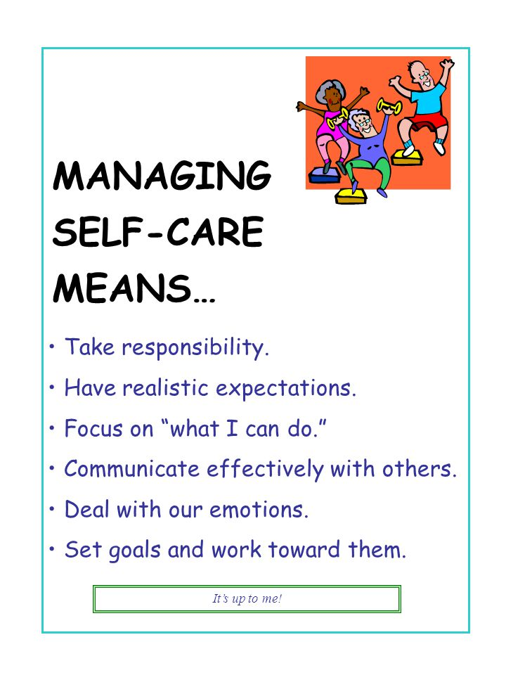 "It's up to me! MANAGING SELF-CARE MEANS… Take responsibility. Have realistic expectations. Focus on ""what I can do."" Communicate effectively with othe"