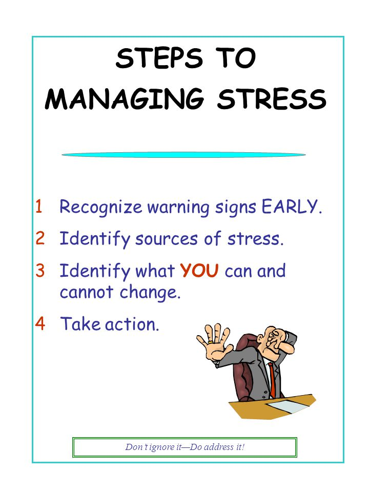 Don't ignore it—Do address it! STEPS TO MANAGING STRESS 1Recognize warning signs EARLY. 2Identify sources of stress. 3Identify what YOU can and cannot