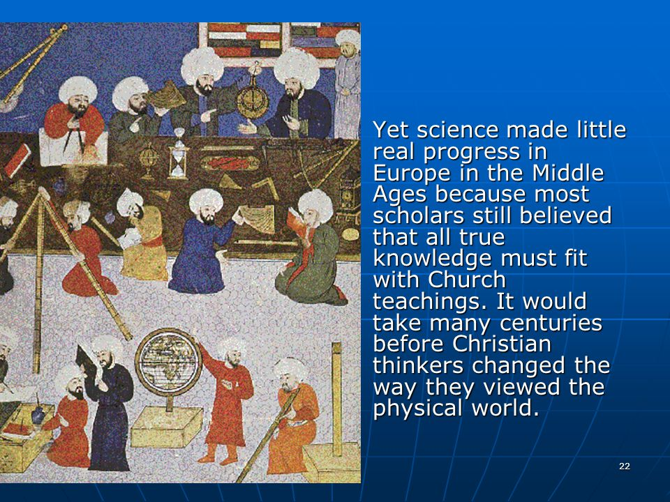 Yet science made little real progress in Europe in the Middle Ages because most scholars still believed that all true knowledge must fit with Church teachings.
