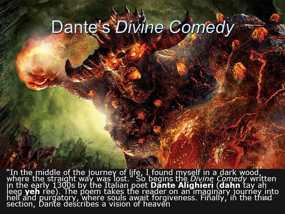 Dante's Divine Comedy In the middle of the journey of life, I found myself in a dark wood, where the straight way was lost. So begins the Divine Comedy written in the early 1300s by the Italian poet Dante Alighieri (dahn tay ah leeg yeh ree).