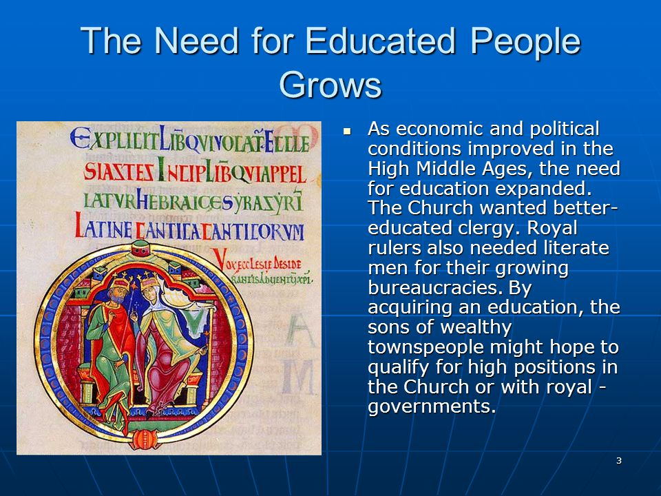 The Need for Educated People Grows As economic and political conditions improved in the High Middle Ages, the need for education expanded.